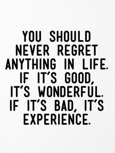 You should never regret anything in life. If it's good, it's wonderful. If it's bad, it's experience.