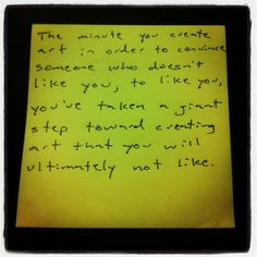 Art - The minute you create art in order to convince someone who doesn't like you, to like you, you've taken a giant step toward creating art that you will ultimately not like. - Jon Acuff