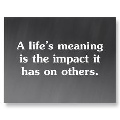 A life's meaning is the impact is has on others.