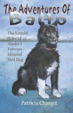 The Adventures of Balto: The Untold Story of Alaska's Famous Iditarod Sled Dog by Pat Chargot. $8.95. Author: Pat Chargot. Publisher: Publication Consultants (March 1, 2006). Publication: March 1, 2006