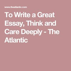 To Write a Great Essay, Think and Care Deeply - The Atlantic
