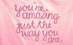 """You're #amazing just the way you are."""