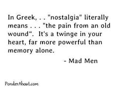 "In Greek, ... ""Nostalgia"" literally means ... ""The pain from an old wound"". It's a twinge in your heart, far more powerful than memory alone."