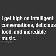 I get high on intelligent conversations, delicious food and incredible music