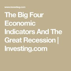 The Big Four Economic Indicators And The Great Recession   Investing.com