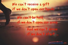 We can't receive a gift  if we don't open our hands. We can't be held  if we don't open our arms. And we can't arrive if we don't start ...