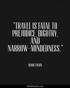 Travel is fatal to prejudice, bigotry and narrow-mindedness. ~ Mark Twain. I love this man