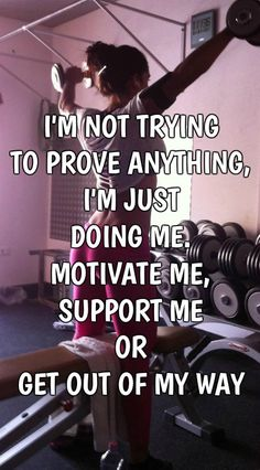 I'M NOT TRYING TO PROVE ANYTHING, I'M JUST DOING ME. MOTIVATE ME, SUPPORT ME OR GET OUT OF MY WAY