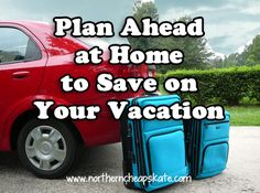 Plan Ahead at Home to Save on Your Vacation