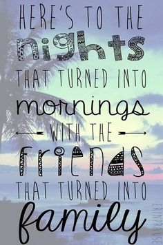 'Here's to the nights that turned into mornings with the friends that turned into family.' ~