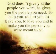 Dios no te da las personas que quieres. Te da las personas que necesitas... para ayudarte, para herirte, para dejarte, para amarte y para hacerte la persona que estás destinado a ser.