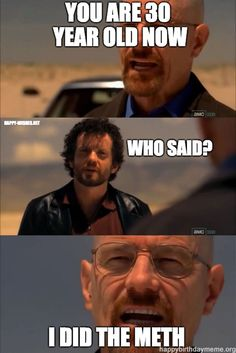 """101 Happy Birthday Memes - """"You are 30 year old now. I did the meth. Happy 30th Birthday Meme, Best Birthday Wishes, 30th Birthday Parties, Birthday Messages, Birthday Memes, Funny Wishes, Happy Wishes, Simple Birthday Message, Breaking Bad Funny"""