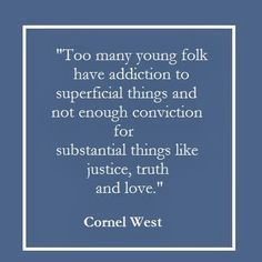 Too many young folk have addiction to superficial things and not enough conviction for substantial things like justice, truth and love.   http://goodology.com