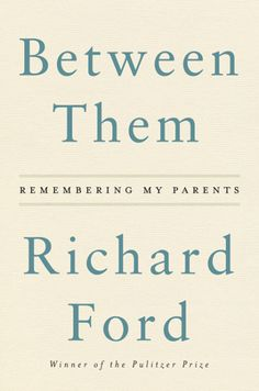 Between Them by Richard Ford is out May 2! A stirring narrative of memory and parental love.