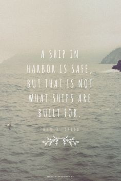 A ship in harbor is safe, but that is not what ships are built for. John A. Shedd |