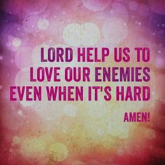 Lord help us to love our enemies even when it's hard. Amen!