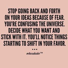 Decide what you want and stick with it. You'll notice things starting to shift in your favor.