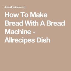 How To Make Bread With A Bread Machine - Allrecipes Dish