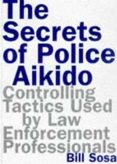 The Secrets of Police Aikido : Controlling Tactics Used by Law Enforcement Professionals: Bil Sosa: 9780806519326: Amazon.com: Books