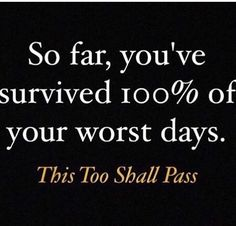 You forget how you've survived some of your worst days (or years). This too shall pass.