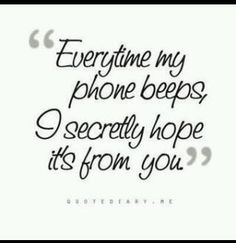 Every time my phone beeps, I secretly hope it's from you.