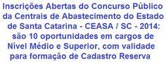 A Centrais de Abastecimento do Estado de Santa Catarina S.A - CEASA / SC, com sede na cidade de São José, SC, torna público que fará realizar Concurso Público, para preenchimento de 10 vagas em níveis de escolaridade Médio e Superior de seu Quadro de Empregados, tendo também validade para formação de cadastro de reserva. As remunerações vão de R$ 1.074,17 a R$ 2.406,15.  Leia mais:  http://apostilaseconcursosatuais.blogspot.com.br/2014/03/concurso-publico-centrais-de.html
