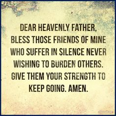 Bless my friends who suffer in silence...give them strength.