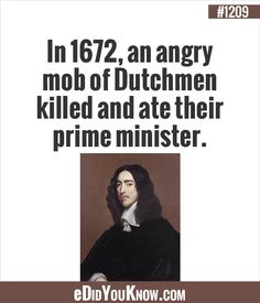 in 1672 an angry mob of dutchmen killed and ate their prime minister Wierd Facts, Weird But True, Unusual Facts, Wtf Fun Facts, True Facts, Random Facts, Random Stuff, Strange Facts, Crazy Facts