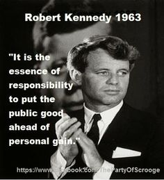 """It is the essence of responsibility to put the public good ahead of personal gain."" -	Robert Kennedy"