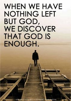 When we have nothing left but God, we discover that God is enough!!
