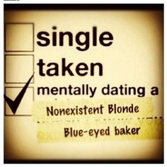 I have to laugh at his, because my friend that I'm kind of in love with is blue eyed, blonde and works in a bakery(: