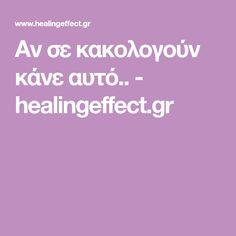 Αν σε κακολογούν κάνε αυτό.. - healingeffect.gr Psychology, Psicologia