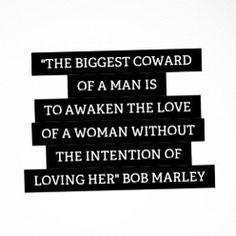 """""""The biggest coward of a man is to awaken the love of a woman without the intention of loving her."""" - Bob Marley 
