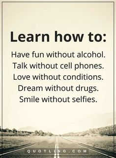 life lessons Learn how to- Have fun without alcohol. Talk without cell phones. Love without conditions. Dream without drugs. Smile without selfies.