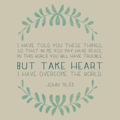 I have told you these things, so that in Me you may have peace. In this world you will have trouble. But take heart, I have overcome the world. The Words, Cool Words, John 16 33, Overcome The World, Take Heart, How He Loves Us, Bible Verses Quotes, Scriptures, Bible Verses For Hard Times