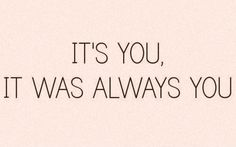 """""""It's you, it was always you."""" #lovequotes"""