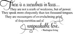 """""""There is a sacredness in tears. They are not the mark of weakness, but of power. They speak more eloquently than ten thousand tongues. They are messengers of overwhelming grief of deep contrition and of unspeakable love.""""    Washington Irving"""