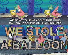 SPONGEBOB teaches kids that's it's okay to commit mail fraud or hijacking--BUT IT'S NEVER OKAY TO STEAL A BALLOON!!!