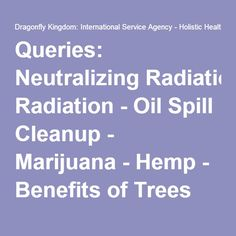 Queries: Neutralizing Radiation - Oil Spill Cleanup - Marijuana - Hemp - Benefits of Trees