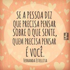 <p></p><p>Se a pessoa diz que precisa pensar sobre o que sente, quem precisa pensar é você. (Fernanda Estellita)</p>