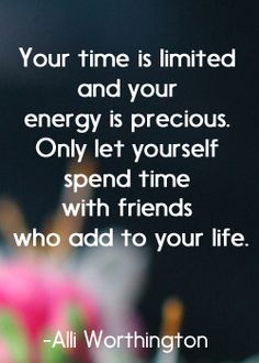 Your time is limited and your energy is precious. Only let yourself spend time with friends who add to your life. Alli Worthington. Quotes