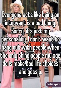 """Everyone acts like being an introvert is a bad thing.Sorry, it's just my personality. I don't want to hang out with people when the only thing people my age do is make bad life choices and gossip."""