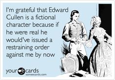 I'm grateful that Edward Cullen is a fictional character because if he were real he would've issued a restraining order against me by now.