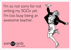 I'm+so+not+sorry+for+not+writing+my+SGOs+yet.+I'm+too+busy+being+an+awesome+teacher.