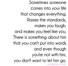 Sometimes someone comes into your life that changes everything. Raise the standards, makes you laugh, and makes you feel like you. There is something about him that you cannot put into words, and even though you are not with him, you do not want to let him go