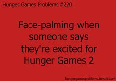 Hunger Games Problems #220- face-palming when someone says they're excited for Hunger Games 2