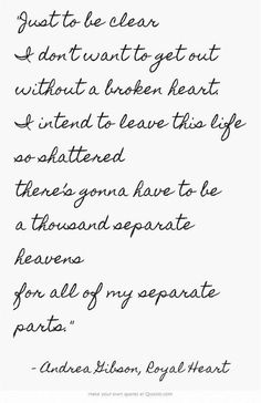 Just to be clear I don't want to get out without a broken heart. I intend to leave this life so shattered there's gonna have to be a thousand seperate heavens for all of my seperate parts.