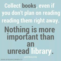 Collect books: nothing is more important than an unread library.