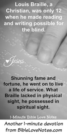 "This 1-minute devotion explains the incredible story of Louis Braille. It will encourage and inspire you to know how God used him to bring ""sight to the blind"""