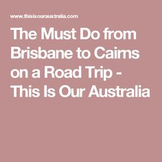 The Must Do from Brisbane to Cairns on a Road Trip - This Is Our Australia
